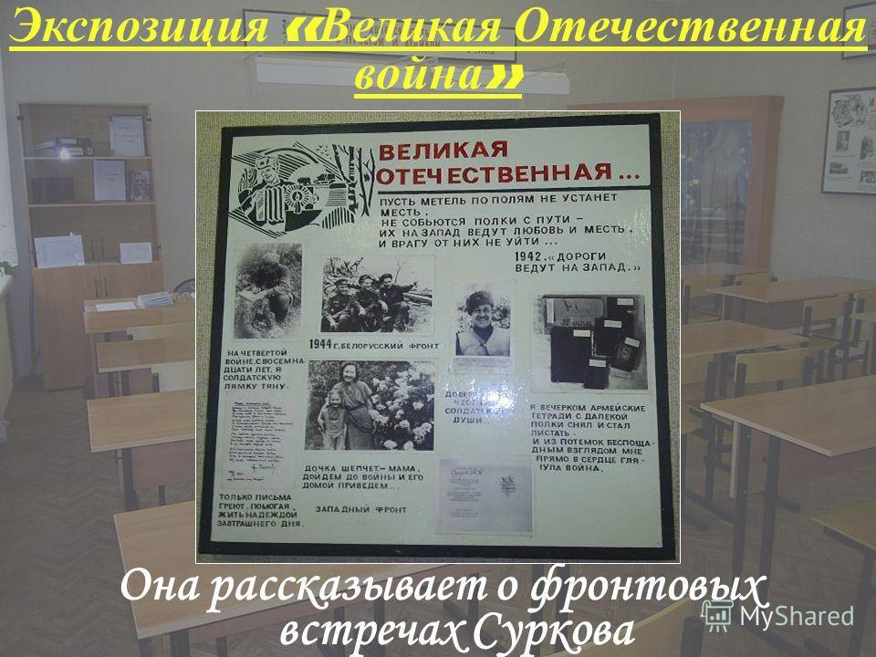 Экспозиция « Великая Отечественная война » Она рассказывает о фронтовых встречах Суркова