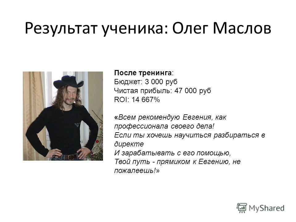 Результат ученика: Олег Маслов После тренинга: Бюджет: 3 000 руб Чистая прибыль: 47 000 руб ROI: 14 667% «Всем рекомендую Евгения, как профессионала своего дела! Если ты хочешь научиться разбираться в директе И зарабатывать с его помощью, Твой путь -