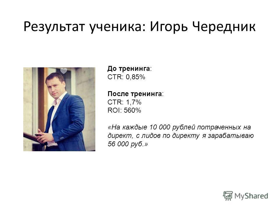 Результат ученика: Игорь Чередник До тренинга: CTR: 0,85% После тренинга: CTR: 1,7% ROI: 560% «На каждые 10 000 рублей потраченных на директ, с лидов по директу я зарабатываю 56 000 руб.»
