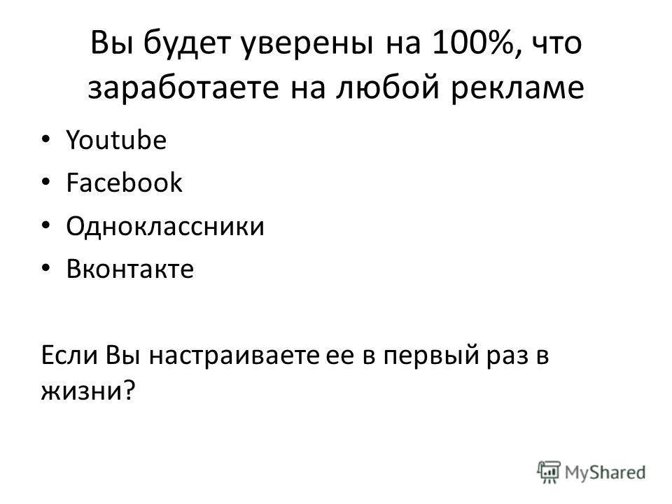 Вы будет уверены на 100%, что заработаете на любой рекламе Youtube Facebook Одноклассники Вконтакте Если Вы настраиваете ее в первый раз в жизни?