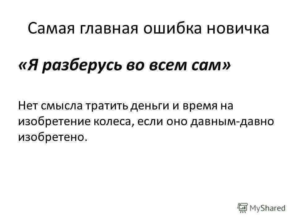 Самая главная ошибка новичка «Я разберусь во всем сам» Нет смысла тратить деньги и время на изобретение колеса, если оно давным-давно изобретено.