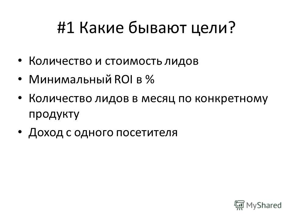 #1 Какие бывают цели? Количество и стоимость лидов Минимальный ROI в % Количество лидов в месяц по конкретному продукту Доход с одного посетителя