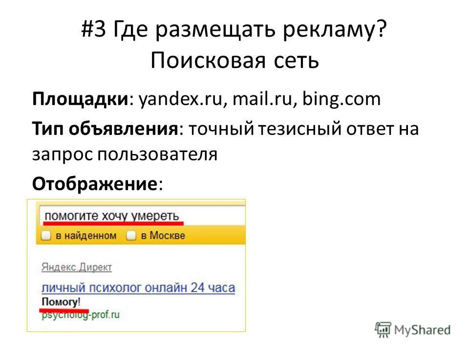 #3 Где размещать рекламу? Поисковая сеть Площадки: yandex.ru, mail.ru, bing.com Тип объявления: точный тезисный ответ на запрос пользователя Отображение: