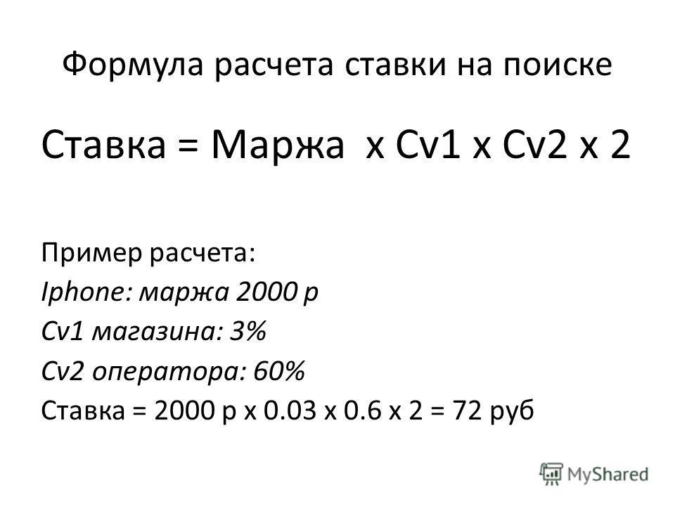 Формула расчета ставки на поиске Ставка = Маржа x Cv1 x Cv2 x 2 Пример расчета: Iphone: маржа 2000 р Cv1 магазина: 3% Cv2 оператора: 60% Ставка = 2000 р x 0.03 x 0.6 x 2 = 72 руб