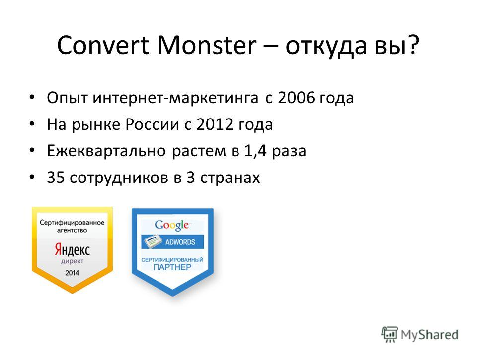 Convert Monster – откуда вы? Опыт интернет-маркетинга с 2006 года На рынке России с 2012 года Ежеквартально растем в 1,4 раза 35 сотрудников в 3 странах