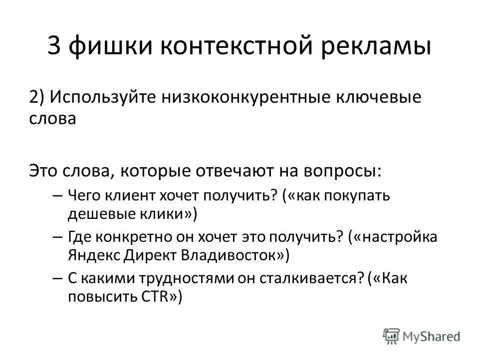 3 фишки контекстной рекламы 2) Используйте низкоконкурентные ключевые слова Это слова, которые отвечают на вопросы: – Чего клиент хочет получить? («как покупать дешевые клики») – Где конкретно он хочет это получить? («настройка Яндекс Директ Владивос