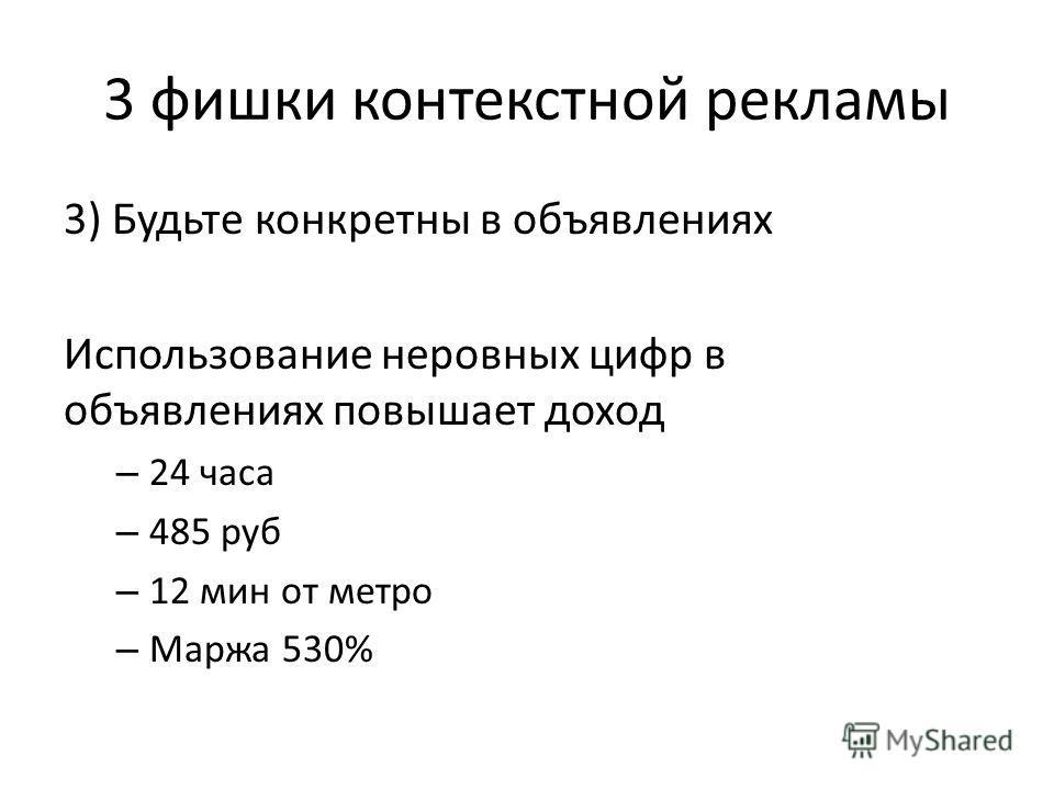 3 фишки контекстной рекламы 3) Будьте конкретны в объявлениях Использование неровных цифр в объявлениях повышает доход – 24 часа – 485 руб – 12 мин от метро – Маржа 530%