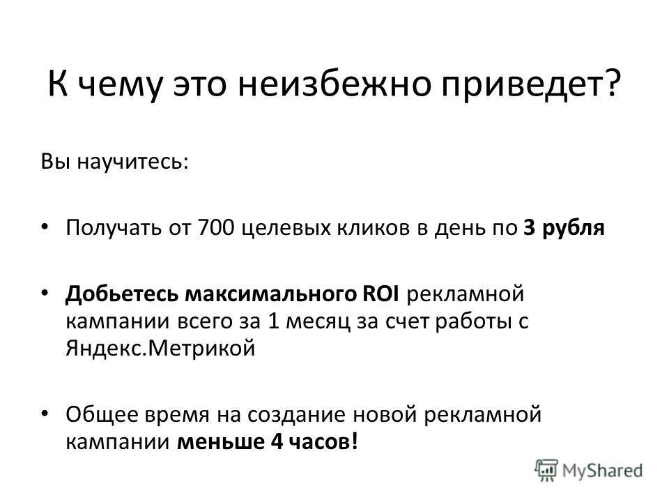 К чему это неизбежно приведет? Вы научитесь: Получать от 700 целевых кликов в день по 3 рубля Добьетесь максимального ROI рекламной кампании всего за 1 месяц за счет работы с Яндекс.Метрикой Общее время на создание новой рекламной кампании меньше 4 ч