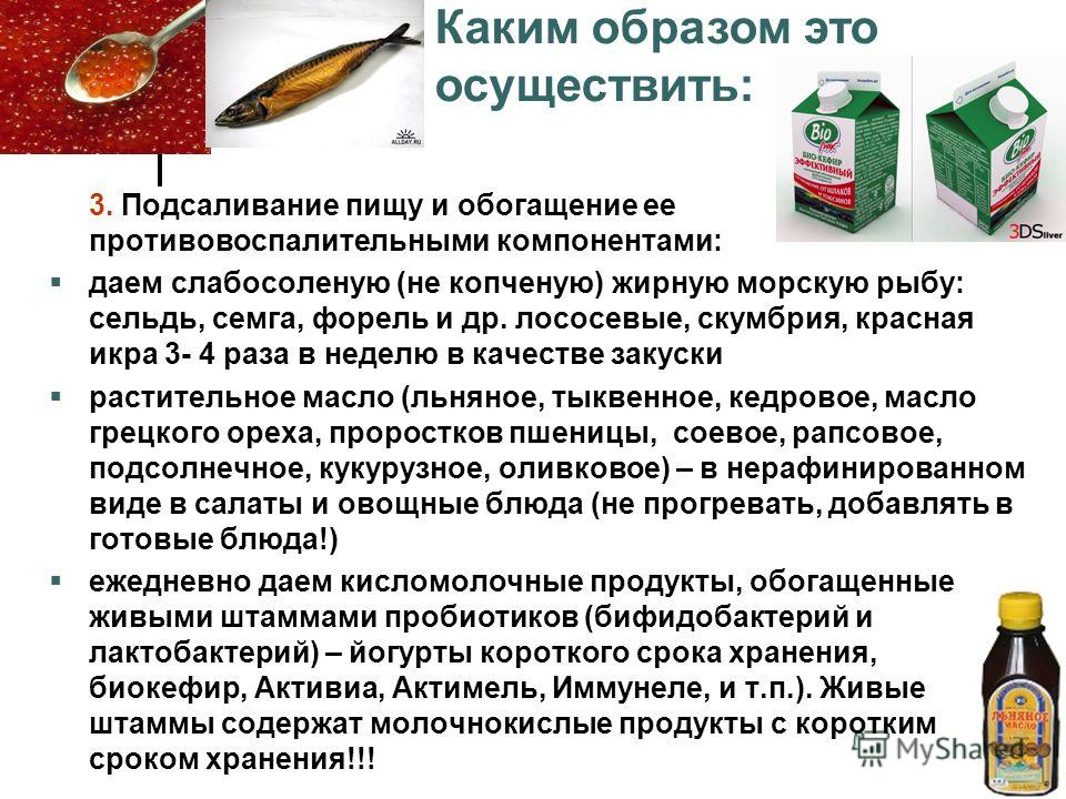 3. Подсаливание пищу и обогащение ее противовоспалительными компонентами: даем слабосоленую (не копченую) жирную морскую рыбу: сельдь, семга, форель и др. лососевые, скумбрия, красная икра 3- 4 раза в неделю в качестве закуски растительное масло (льн