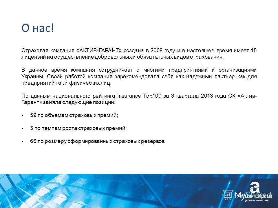 О нас! Страховая компания «АКТИВ-ГАРАНТ» создана в 2008 году и в настоящее время имеет 15 лицензий на осуществление добровольных и обязательных видов страхования. В данное время компания сотрудничает с многими предприятиями и организациями Украины. С
