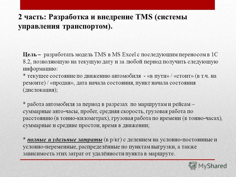 2 часть: Разработка и внедрение TMS (системы управления транспортом). Цель – разработать модель TMS в MS Excel с последующим переносом в 1С 8.2, позволяющую на текущую дату и за любой период получить следующую информацию: * текущее состояние по движе