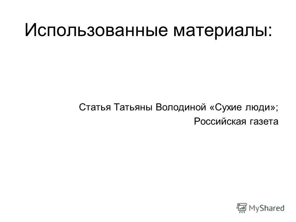 Использованные материалы: Статья Татьяны Володиной «Сухие люди»; Российская газета