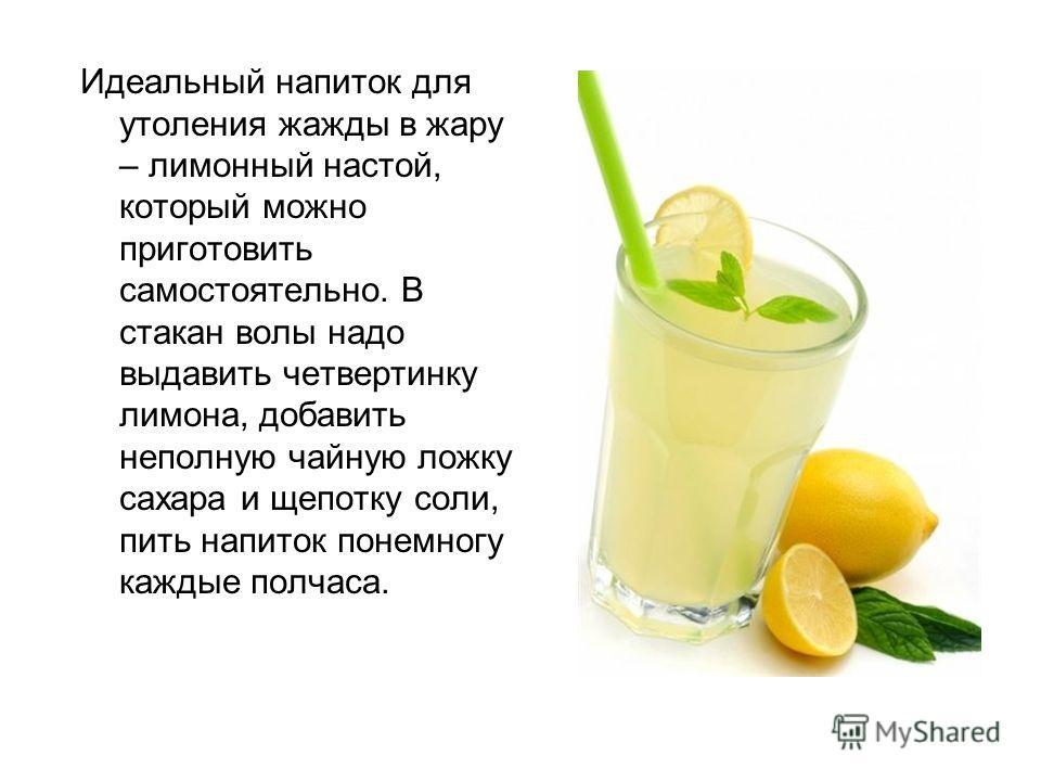 Идеальный напиток для утоления жажды в жару – лимонный настой, который можно приготовить самостоятельно. В стакан волы надо выдавить четвертинку лимона, добавить неполную чайную ложку сахара и щепотку соли, пить напиток понемногу каждые полчаса.