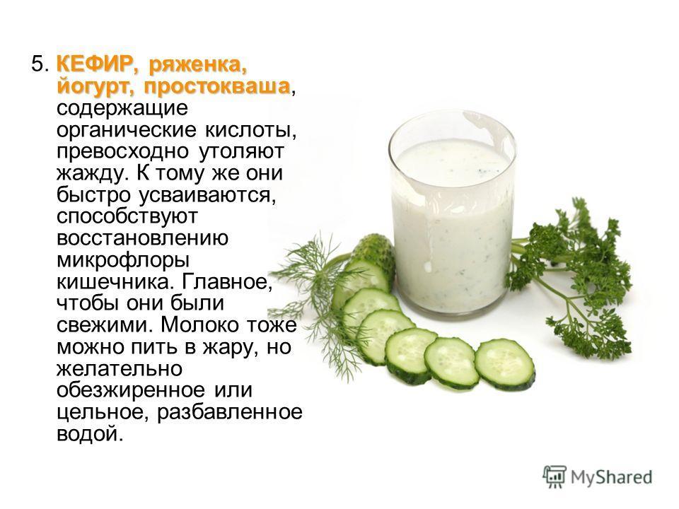 КЕФИР, ряженка, йогурт, простокваша 5. КЕФИР, ряженка, йогурт, простокваша, содержащие органические кислоты, превосходно утоляют жажду. К тому же они быстро усваиваются, способствуют восстановлению микрофлоры кишечника. Главное, чтобы они были свежим