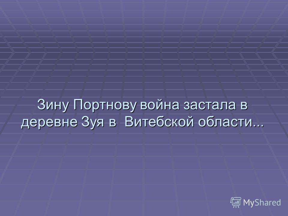 Зину Портнову война застала в деревне Зуя в Витебской области...