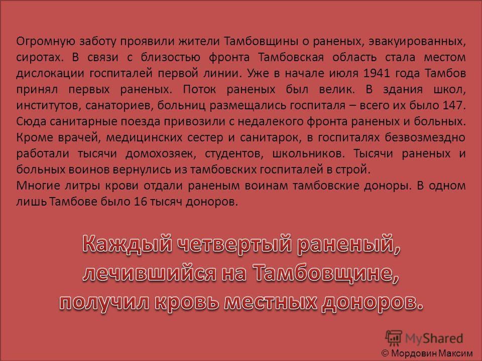 Огромную заботу проявили жители Тамбовщины о раненых, эвакуированных, сиротах. В связи с близостью фронта Тамбовская область стала местом дислокации госпиталей первой линии. Уже в начале июля 1941 года Тамбов принял первых раненых. Поток раненых был
