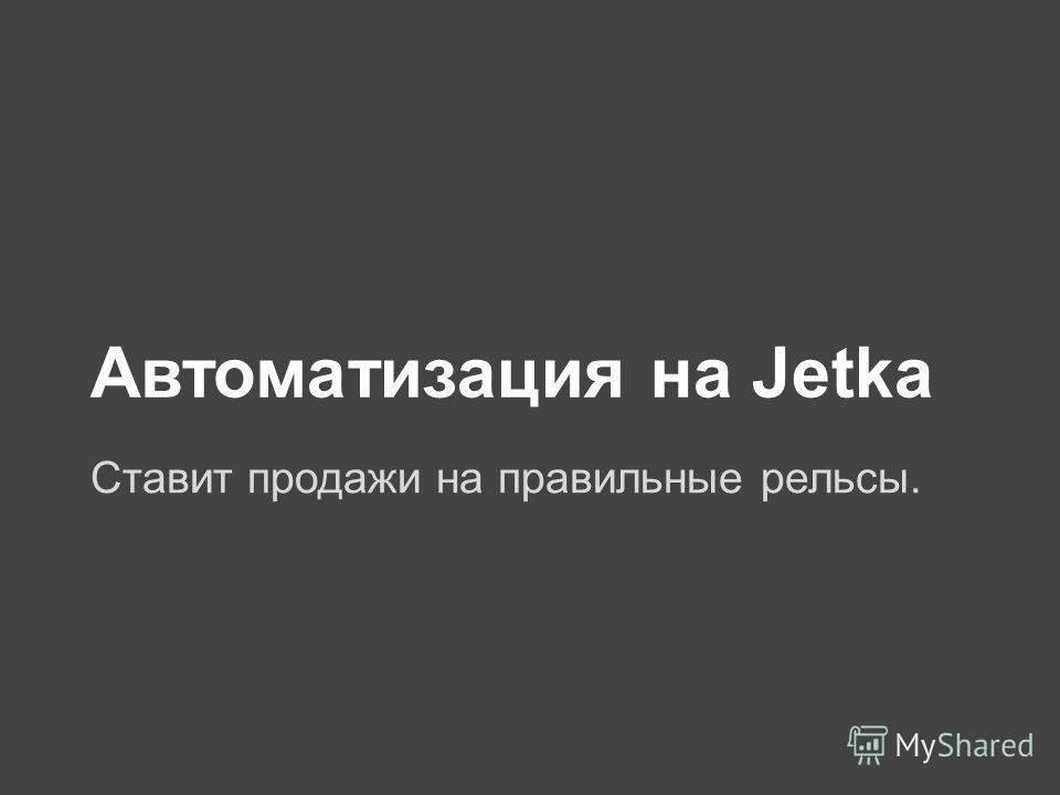 Автоматизация на Jetka Ставит продажи на правильные рельсы.