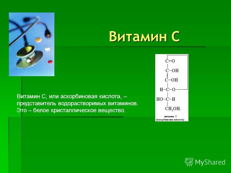 Витамин C Витамин C, или аскорбиновая кислота, – представитель водорастворимых витаминов. Это – белое кристаллическое вещество.