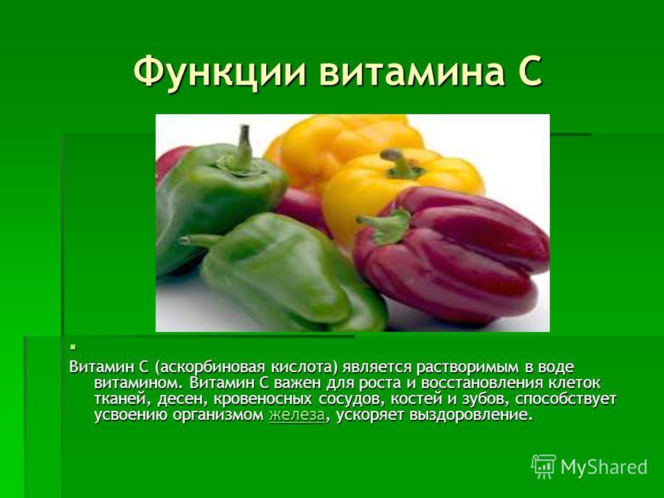 Функции витамина С Витамин C (аскорбиновая кислота) является растворимым в воде витамином. Витамин С важен для роста и восстановления клеток тканей, десен, кровеносных сосудов, костей и зубов, способствует усвоению организмом железа, ускоряет выздоро