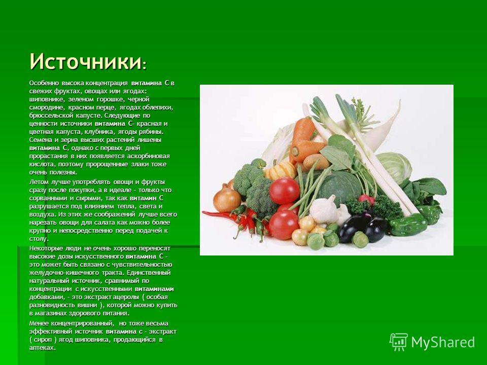 Источники : Особенно высока концентрация витамина С в свежих фруктах, овощах или ягодах: шиповнике, зеленом горошке, черной смородине, красном перце, ягодах облепихи, брюссельской капусте. Следующие по ценности источники витамина C– красная и цветная