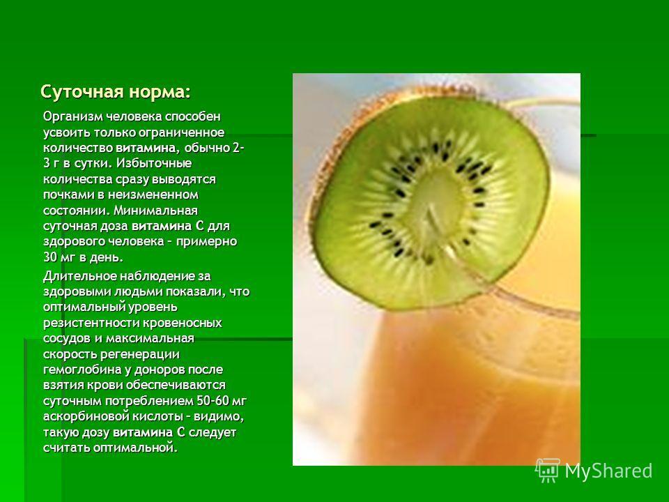 Суточная норма: Организм человека способен усвоить только ограниченное количество витамина, обычно 2- 3 г в сутки. Избыточные количества сразу выводятся почками в неизмененном состоянии. Минимальная суточная доза витамина С для здорового человека – п