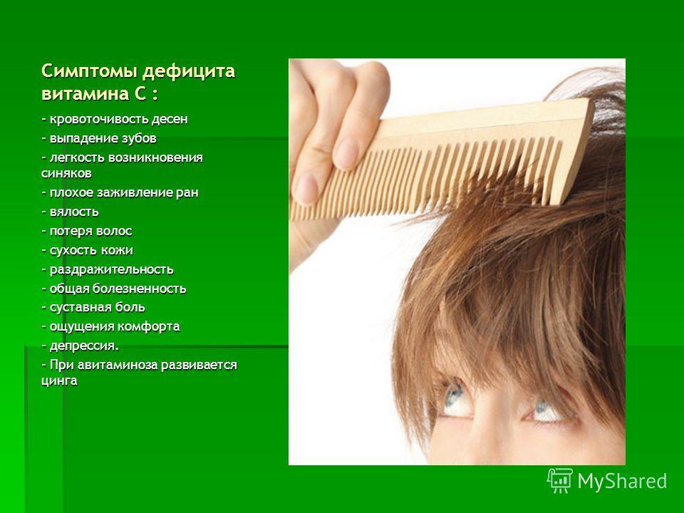 Симптомы дефицита витамина С : - кровоточивость десен - выпадение зубов - легкость возникновения синяков - плохое заживление ран - вялость - потеря волос - сухость кожи - раздражительность - общая болезненность - суставная боль - ощущения комфорта -