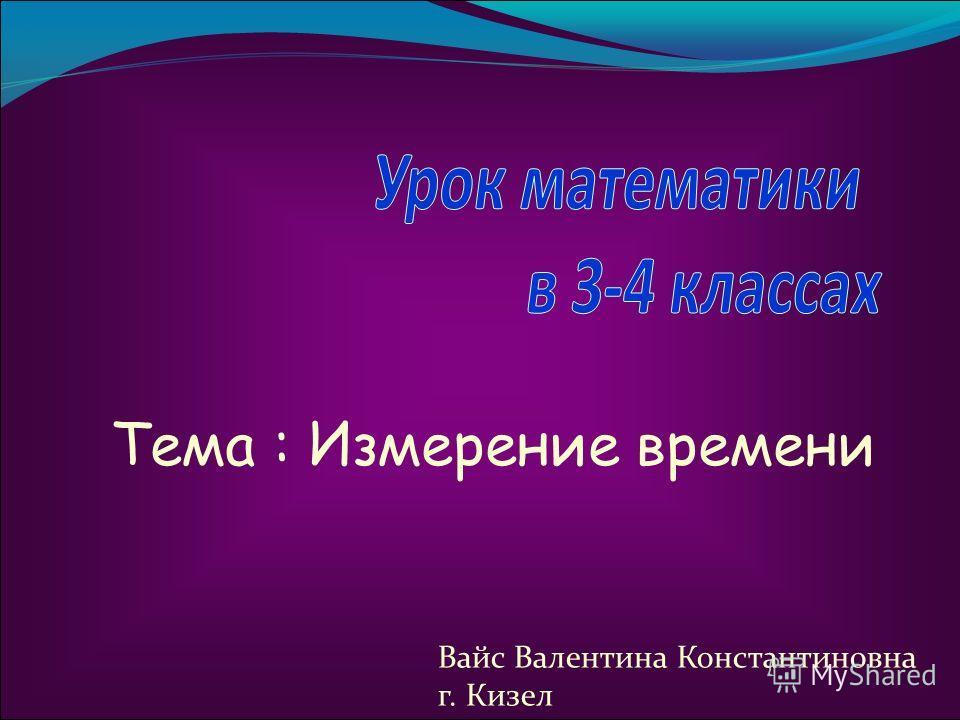 Тема : Измерение времени Вайс Валентина Константиновна г. Кизел