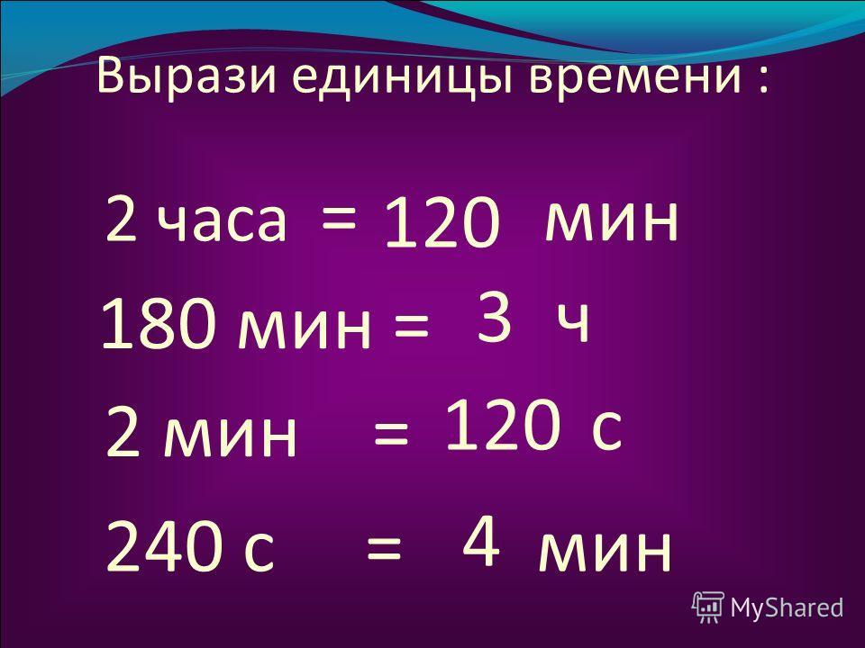 Вырази единицы времени : 2 часа мин 180 мин = 2 мин = 240 с = 120 = 3 ч с 4 мин