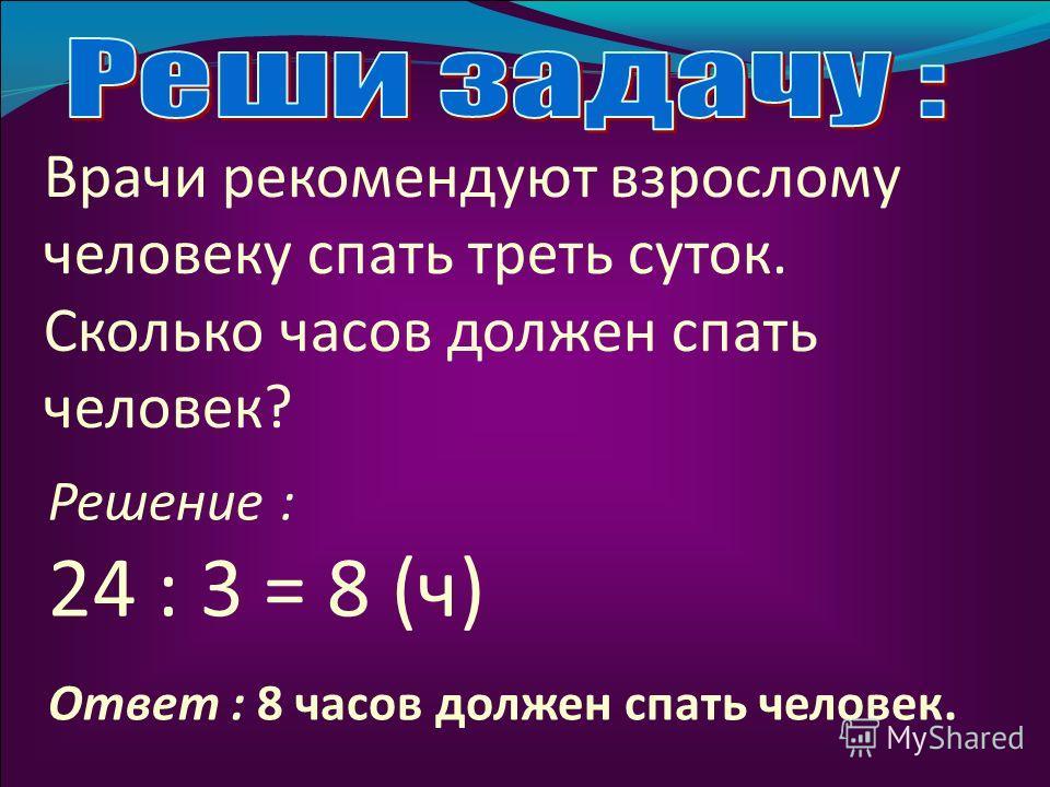 Врачи рекомендуют взрослому человеку спать треть суток. Сколько часов должен спать человек? 24 : 3 = 8 (ч) Решение : Ответ : 8 часов должен спать человек.