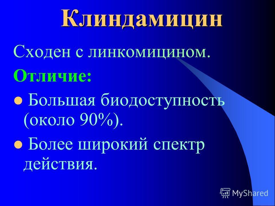 Клиндамицин Сходен с линкомицином. Отличие: Большая биодоступность (около 90%). Более широкий спектр действия.