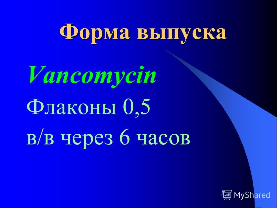 Форма выпуска Vancomycin Флаконы 0,5 в/в через 6 часов