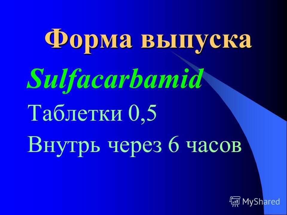 Форма выпуска Sulfacarbamid Таблетки 0,5 Внутрь через 6 часов