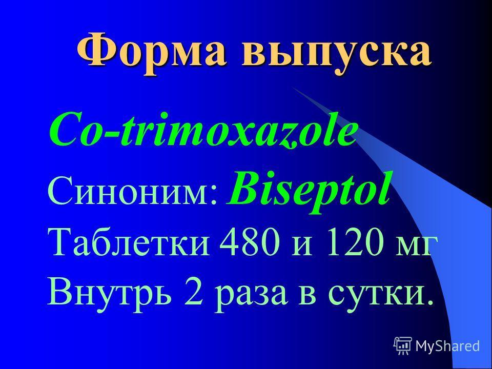 Форма выпуска Co-trimoxazole Синоним: Biseptol Таблетки 480 и 120 мг Внутрь 2 раза в сутки.