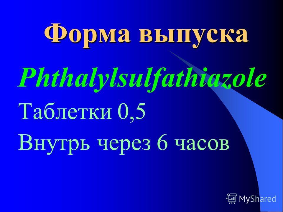 Форма выпуска Phthalylsulfathiazole Таблетки 0,5 Внутрь через 6 часов