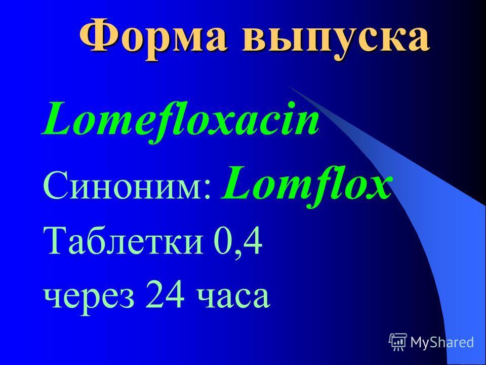 Форма выпуска Lomefloxacin Синоним: Lomflox Таблетки 0,4 через 24 часа