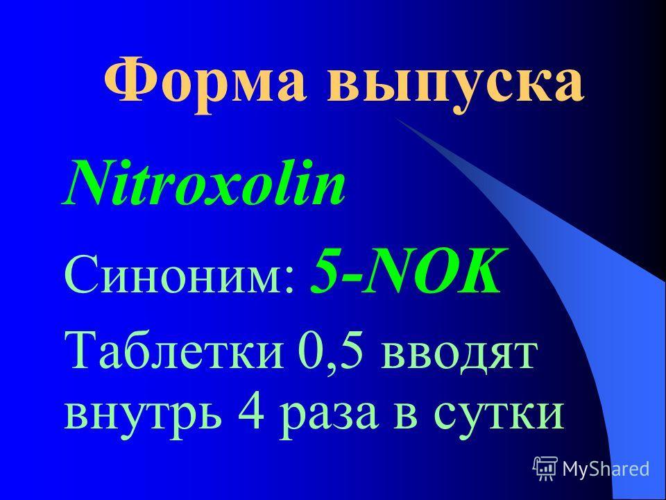 Форма выпуска Nitroxolin Синоним: 5-NOK Таблетки 0,5 вводят внутрь 4 раза в сутки