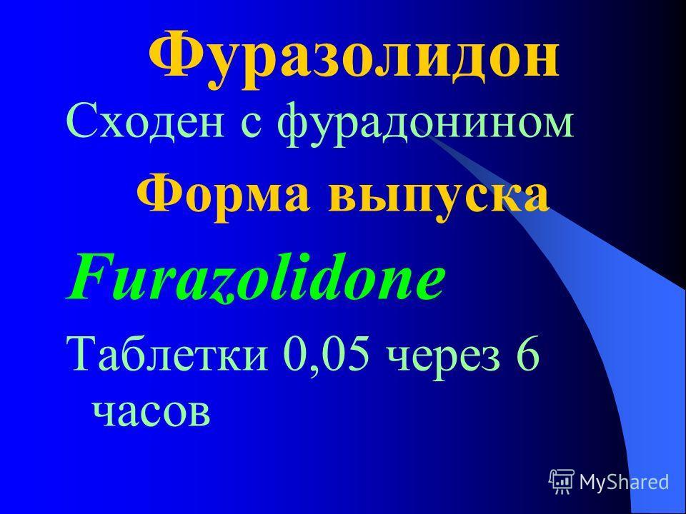 Фуразолидон Сходен с фурадонином Форма выпуска Furazolidone Таблетки 0,05 через 6 часов