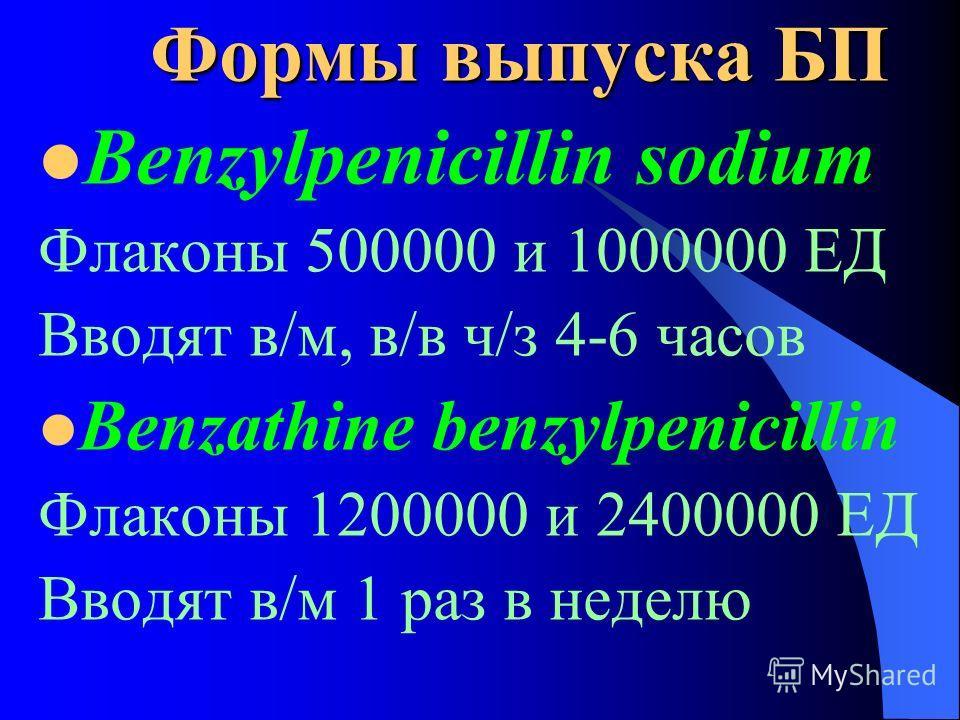 Формы выпуска БП Benzylpenicillin sodium Флаконы 500000 и 1000000 ЕД Вводят в/м, в/в ч/з 4-6 часов Benzathine benzylpenicillin Флаконы 1200000 и 2400000 ЕД Вводят в/м 1 раз в неделю