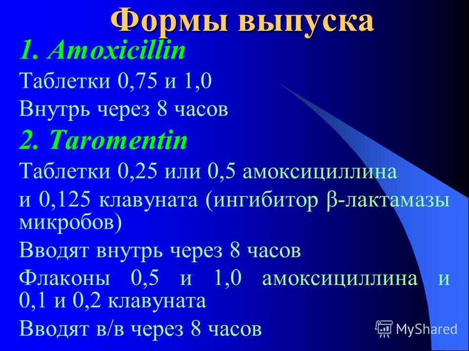 Формы выпуска 1. Amoxicillin Таблетки 0,75 и 1,0 Внутрь через 8 часов 2. Taromentin Таблетки 0,25 или 0,5 амоксициллина и 0,125 клавуната (ингибитор β-лактамазы микробов) Вводят внутрь через 8 часов Флаконы 0,5 и 1,0 амоксициллина и 0,1 и 0,2 клавуна