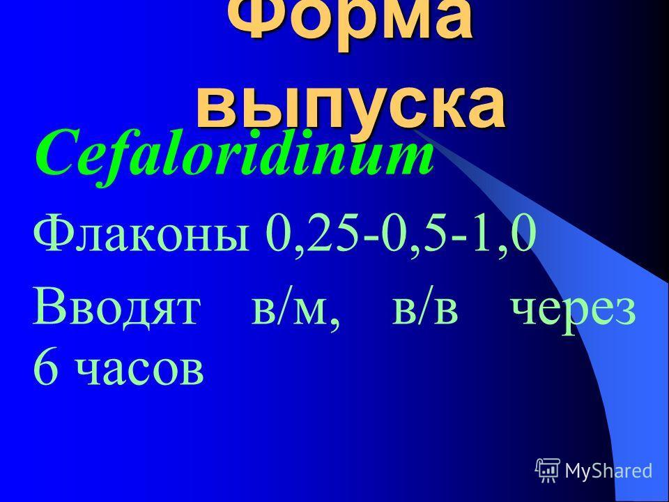 Форма выпуска Cefaloridinum Флаконы 0,25-0,5-1,0 Вводят в/м, в/в через 6 часов