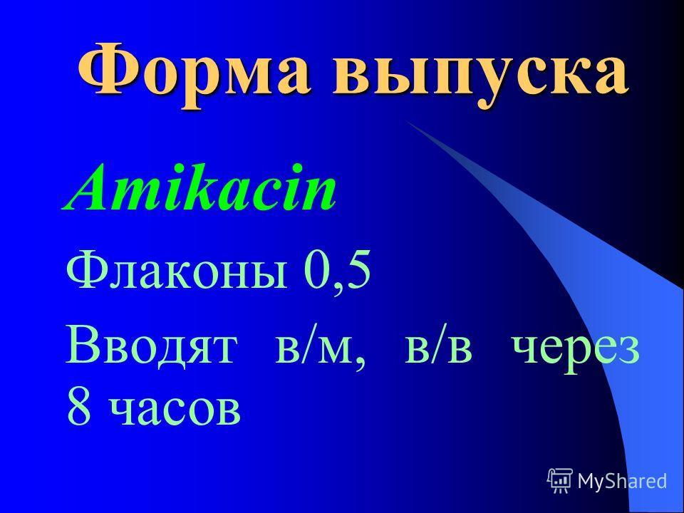 Форма выпуска Amikacin Флаконы 0,5 Вводят в/м, в/в через 8 часов