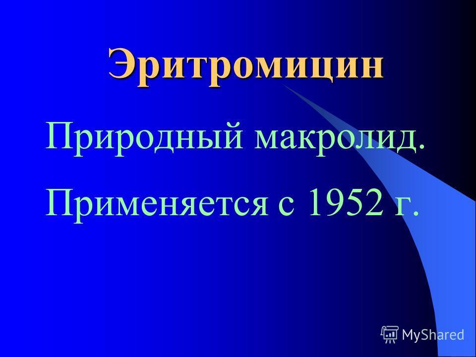 Эритромицин Природный макролид. Применяется с 1952 г.