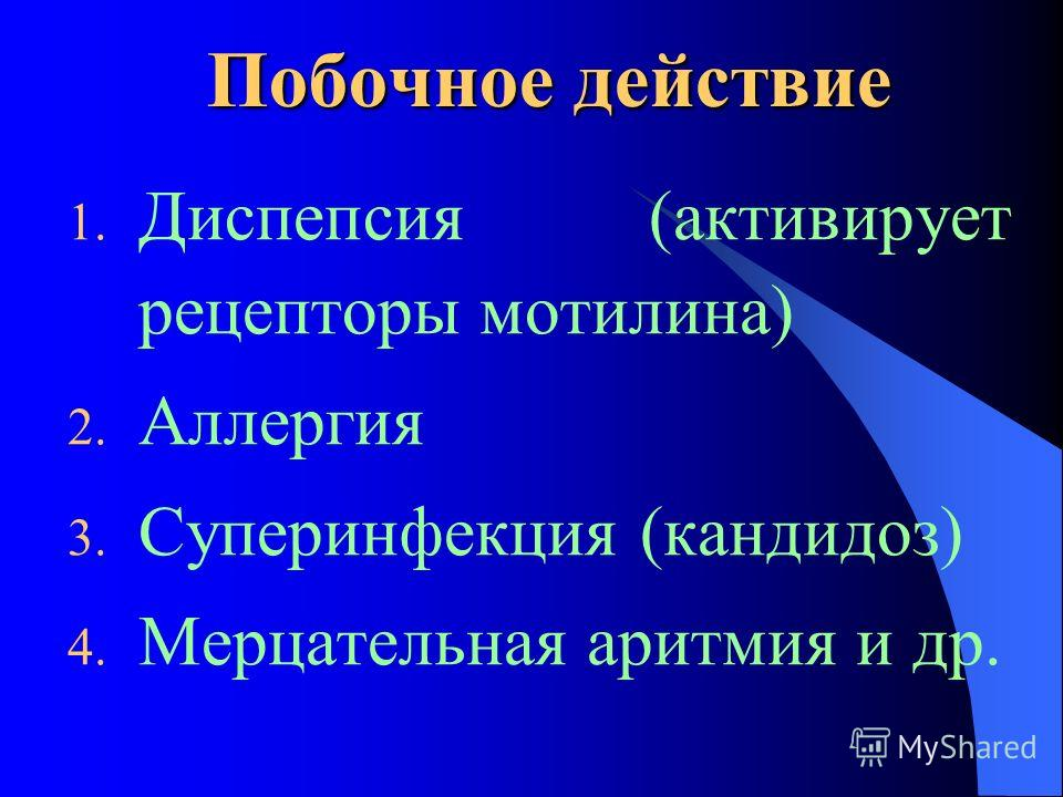 Побочное действие 1. Диспепсия (активирует рецепторы мотилина) 2. Аллергия 3. Суперинфекция (кандидоз) 4. Мерцательная аритмия и др.