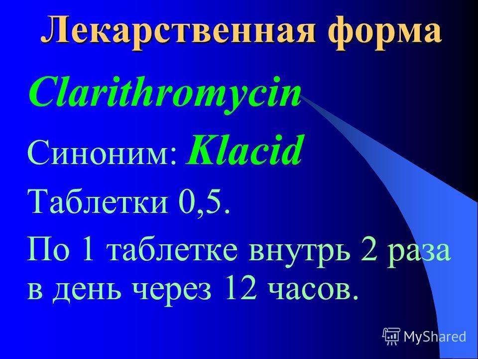 Лекарственная форма Clarithromycin Синоним: Klacid Таблетки 0,5. По 1 таблетке внутрь 2 раза в день через 12 часов.