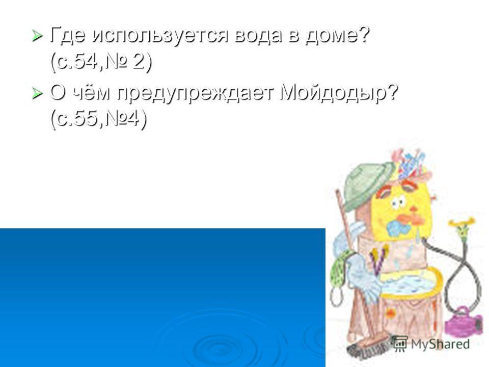 Где используется вода в доме? (с.54, 2) Где используется вода в доме? (с.54, 2) О чём предупреждает Мойдодыр? (с.55,4) О чём предупреждает Мойдодыр? (с.55,4)
