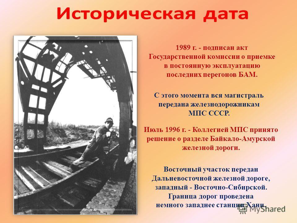1989 г. - подписан акт Государственной комиссии о приемке в постоянную эксплуатацию последних перегонов БАМ. Июль 1996 г. - Коллегией МПС принято решение о разделе Байкало-Амурской железной дороги. С этого момента вся магистраль передана железнодорож