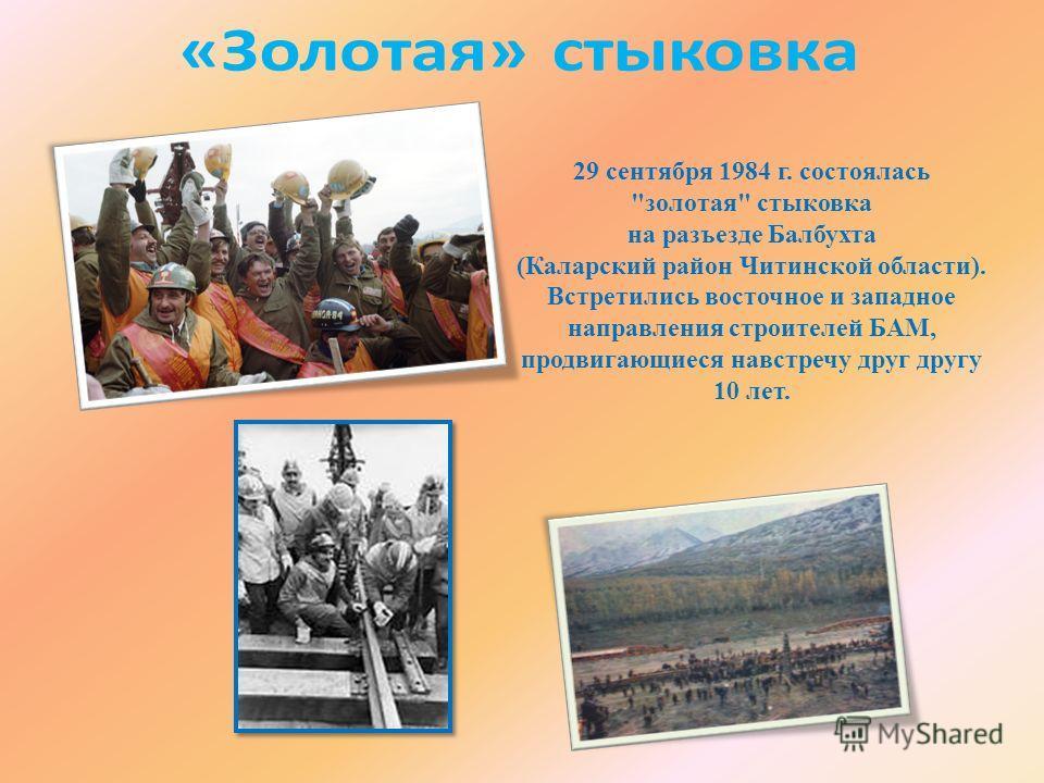 29 сентября 1984 г. состоялась золотая стыковка на разъезде Балбухта (Каларский район Читинской области). Встретились восточное и западное направления строителей БАМ, продвигающиеся навстречу друг другу 10 лет.