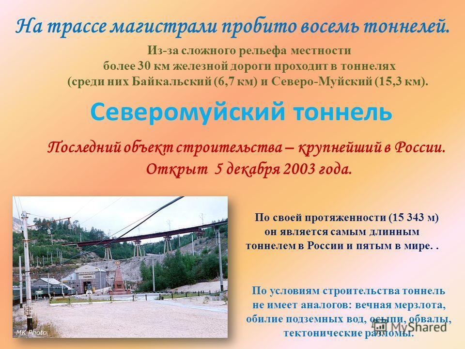 Последний объект строительства – крупнейший в России. Открыт 5 декабря 2003 года. Из-за сложного рельефа местности более 30 км железной дороги проходит в тоннелях (среди них Байкальский (6,7 км) и Северо-Муйский (15,3 км). На трассе магистрали пробит