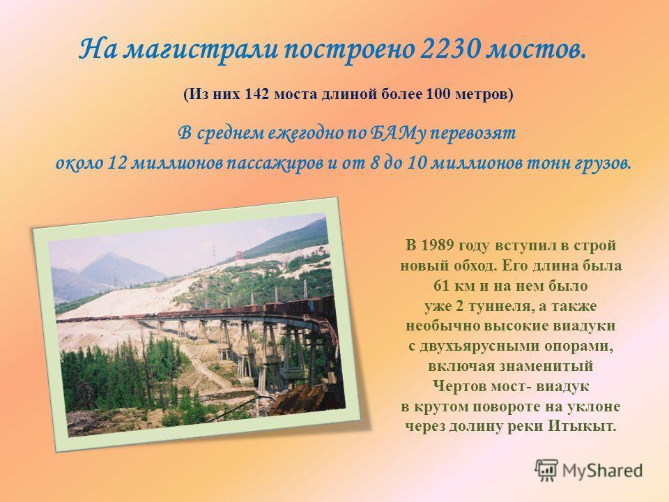 В среднем ежегодно по БАМу перевозят около 12 миллионов пассажиров и от 8 до 10 миллионов тонн грузов. На магистрали построено 2230 мостов. В 1989 году вступил в строй новый обход. Его длина была 61 км и на нем было уже 2 туннеля, а также необычно вы