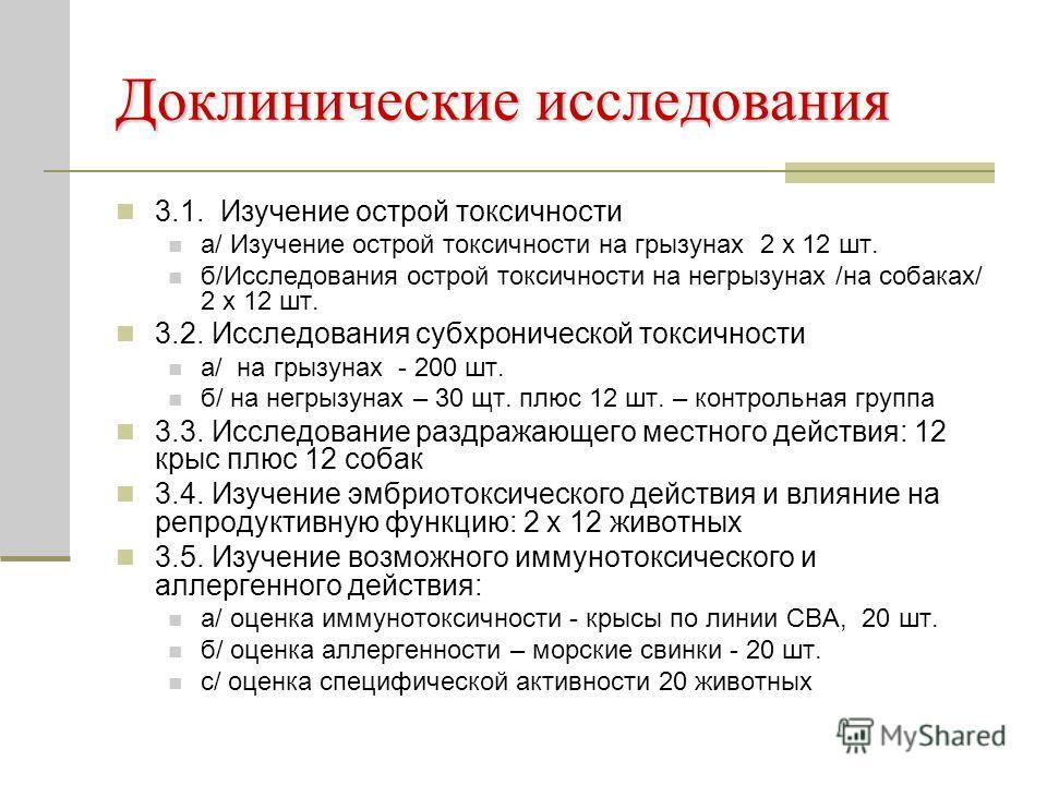 Доклинические исследования 3.1. Изучение острой токсичности а/ Изучение острой токсичности на грызунах 2 х 12 шт. б/Исследования острой токсичности на негрызунах /на собаках/ 2 х 12 шт. 3.2. Исследования субхронической токсичности а/ на грызунах - 20